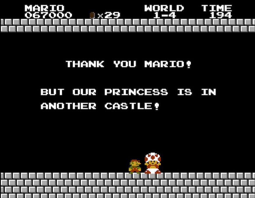 Don't rely on mushrooms. They'll insist the princess is in another castle
